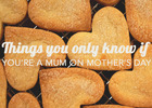 Image: Things you only know if: you've been a Mum on Mother's Day